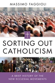 Sorting Out Catholicism - A Brief History of the New Ecclesial Movements ebook by Massimo Faggioli,Demetrio  S. Yocum