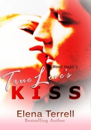 True Love's Kiss - Blood Magic, #1 ebook by Elena Terrell