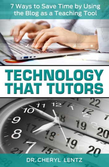 Technology That Tutors: 7 Ways to Save Time by Using the Blog as a Teaching Tool ebook by Dr. Cheryl Lentz