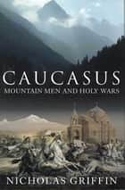 Caucasus - Mountain Men and Holy Wars ebook by Nicholas Griffin
