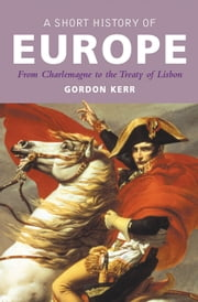 A Short History of Europe - From Charlemagne to the Treaty of Lisbon ebook by Gordon Kerr