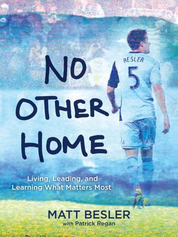 No Other Home - Living, Leading, and Learning What Matters Most ebook by Patrick Regan,Matt Besler
