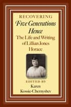 Recovering Five Generations Hence - The Life and Writing of Lillian Jones Horace ebook by Karen Kossie-Chernyshev, Bruce A. Glasrud, Alisha Knight,...