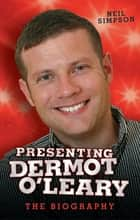 Presenting Dermot O'Leary - The Biography eBook by Neil Simpson