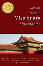 7 Classic Missionary Biographies (Illustrated) - Raymond Lull, David Brainerd, Henry Martyn, William Carey, Hudson Taylor, John Paton, Amy Carmichael ebook by Amy Carmichael,Hudson Taylor,William Carey