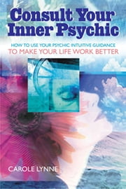 Consult Your Inner Psychic - How To Use Intuitive Guidance To Make Your Life Work Better-Enhanced ebook by Carole Lynne