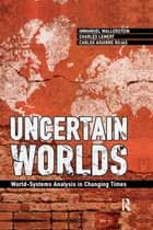 Uncertain Worlds - World-systems Analysis in Changing Times ebook by Immanuel Wallerstein, Carlos Aguirre Rojas, Charles C. Lemert