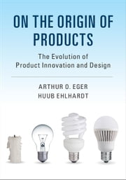On the Origin of Products - The Evolution of Product Innovation and Design ebook by Arthur O. Eger, Huub Ehlhardt