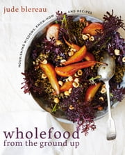 Wholefood from the Ground Up - Nourishing Wisdom - Know How - Recipes ebook by Jude Blereau