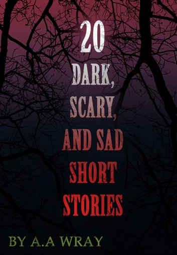 20 Dark, Scary and Sad Short Stories ebook by A.A Wray