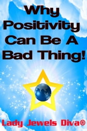 Why Positivity Can Be A Bad Thing! ebook by Lady Jewels Diva®