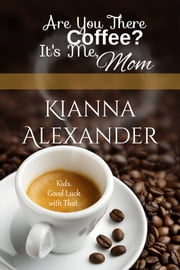Are You There, Coffee? It's Me, Mom ebook by Kianna Alexander