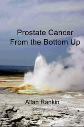 Prostate Cancer From the Bottom Up ebook by Allan Rankin