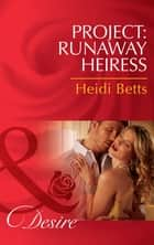 Project: Runaway Heiress (Mills & Boon Desire) (Project: Passion, Book 1) ebook by Heidi Betts