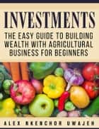 Investments: The Easy Guide to Building Wealth with Agricultural Business for Beginners ebook by Alex Nkenchor Uwajeh