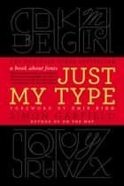 Just My Type - A Book About Fonts ebook by Simon Garfield