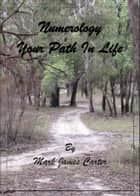 Numerology Your Path In Life ebook by Mark James Carter