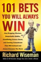 101 Bets You Will Always Win - Jaw-Dropping Illusions, Remarkable Riddles, Scintillating Science Stunts, and Cunning Conundrums That Will Astound and Amaze Everyone You Know ebook by Richard Wiseman