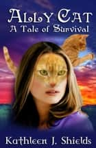 Ally Cat, A Tale of Survival ebook by Kathleen J. Shields