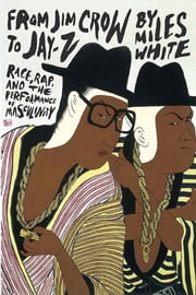 From Jim Crow to Jay-Z - Race, Rap, and the Performance of Masculinity ebook by Miles White