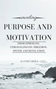 Unveiling Purpose and Motivation From Ephesians, 1Thessalonians, Philemon, 1Peter and Revelation ebook by Kayode Crown