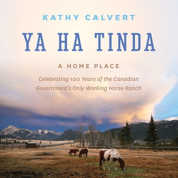 Ya Ha Tinda - A Home Place - Celebrating 100 Years of the Canadian Government's Only Working Horse Ranch ebook by Kathy Calvert