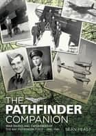 The Pathfinder Companion - War Diaries and Experiences of the RAF Pathfinder Force—1942–1945 ebook by