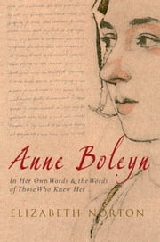 Anne Boleyn - In Her Own Words & The Words of Those Who Knew Her ebook by Elizabeth Norton