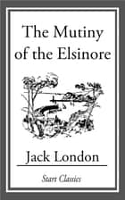 The Mutiny of the Elsinore ebook by Jack London