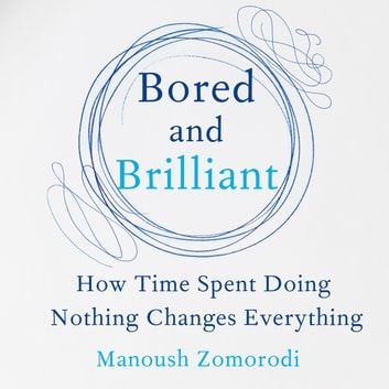 Bored and Brilliant - How Time Spent Doing Nothing Changes Everything audiobook by Manoush Zomorodi