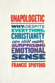 Unapologetic - Why, Despite Everything, Christianity Can Still Make Surprising Emotional Sense ebook by Francis Spufford
