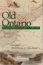 Old Ontario - Essays in Honour of J M S Careless ebook by David Keane