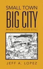 Small Town Big City ebook by Jeff A. Lopez