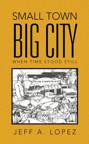 Small Town Big City - When Time Stood Still ebook by Jeff A. Lopez