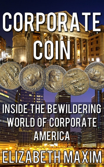 Corporate Coin: Inside the Bewildering World of Corporate America ebook by Elizabeth Maxim