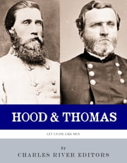 Let Us Die Like Men: The Lives and Legacies of George H. Thomas and John Bell Hood ebook by Charles River Editors