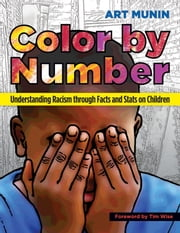 Color by Number - Understanding Racism Through Facts and Stats on Children ebook by Timothy J. Wise,Art Munin
