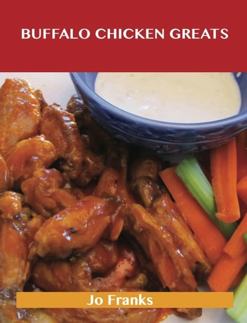 Buffalo Chicken Greats: Delicious Buffalo Chicken Recipes, The Top 62 Buffalo Chicken Recipes ebook by Jo Franks