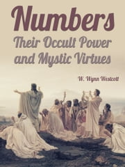 Numbers, Their Occult Power And Mystic Virtues ebook by W. Wynn Westcott