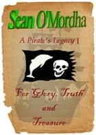 A Pirate's Legacy 1: For Glory, Truth and Treasure ebook by Sean Patrick O'Mordha