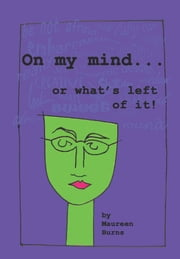 On My Mind . . . Or What's Left Of It ebook by Maureen Burns