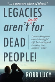 Legacies aren't just for dead people! - Discover Happiness and a Meaningful Life by Creating and Enjoying Your Legacies - Now! ebook by Robb Lucy