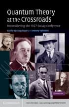 Quantum Theory at the Crossroads ebook by Guido Bacciagaluppi,Antony Valentini
