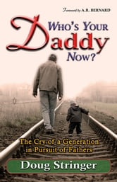 Who's Your Daddy Now?: The Cry of a Generation in Pursuit of Fathers ebook by Doug Stringer