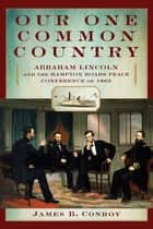 Our One Common Country - Abraham Lincoln and the Hampton Roads Peace Conference of 1865 ebook by James Conroy