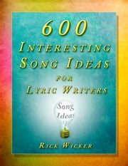 600 Interesting Song Ideas for Lyric Writers ebook by Rick Wicker