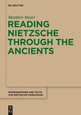 Reading Nietzsche through the Ancients - An Analysis of Becoming, Perspectivism, and the Principle of Non-Contradiction ebook by Matthew Meyer