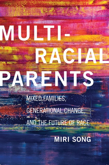 Multiracial Parents - Mixed Families, Generational Change, and the Future of Race ebook by Miri Song