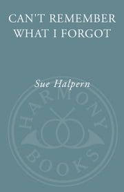 Can't Remember What I Forgot - The Good News from the Front Lines of Memory Research ebook by Sue Halpern