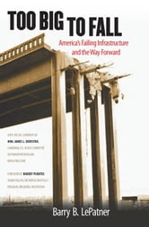 Too Big to Fall - America's Failing Infrastructure and the Way Forward ebook by Barry B. LePatner
